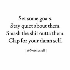 Set some goals. Stay quiet about them. Smash the shit outta them. Clap for your damn self!