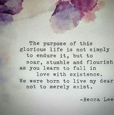 """""""We were born to live my dear not to merely exist"""" -Becca Lee"""