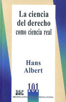 LA CIENCIA DEL DERECHO COMO UNA CIENCIA REAL Hans Albert / ISBN 978-968-476-652-5 Los artículos de Hans Albert, recogidos en este libro, exploran las posibilidades de convertir al derecho en una ciencia real; esto es, una ciencia cimentada sobre bases empírico-críticas.