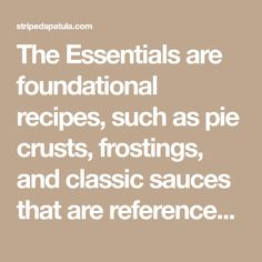 The Essentials are foundational recipes, such as pie crusts, frostings, and classic sauces that are referenced in Striped Spatula's recipes.