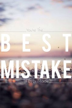 you're the best mistake i ever made