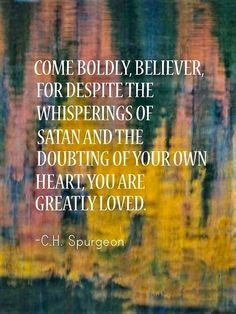 """""""Come boldly, believer, for despite the whisperings of Satan and the doubting of your own heart, you are greatly loved. Spurgeon thank you shyam ! ))) Muah on ur eyes ! Faith Quotes, Bible Quotes, Bible Verses, Me Quotes, Scriptures, Aw Tozer Quotes, Trials Quotes, Spirit Quotes, Sign Quotes"""