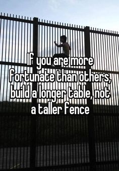 """If you are more fortunate than others, build a longer table, not a taller fence"""