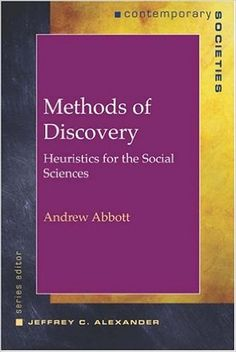 Methods of discovery : heuristics for the social sciences / Andrew Abbott