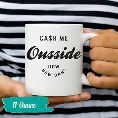 Cash Me Outside Mug Ousside Mug How Bow Dah By Allyouneedisloves