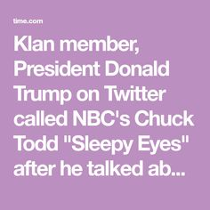 "Klan member, President Donald Trump on Twitter called NBC's Chuck Todd ""Sleepy Eyes"" after he talked about negotiations with North Korea."