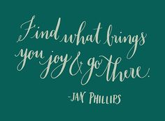 2013yearoflettering: Find what brings you joy and go there. -Jan Phillips