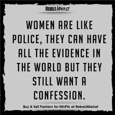 Women are like police, they can have all the evidence in the world but they still want a confession.