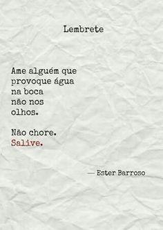 LEMBRETE Ame alguém que provoque água na boca não nos olhos. Não chore. Salive. - Ester Barroso