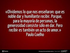 Sobre el Sexo, en 'El manuscrito encontrado en Accra' de Paulo Coelho: «Olvidemos lo que nos enseñaron: que es noble dar y humillante recibir. Porque, para la mayoría de las personas, la generosidad consiste sólo en dar. Pero recibir es también un acto de amor. Permitir que el otro nos haga feliz también lo hará feliz a él.» - www.elmanuscritoencontradoenaccra.com #Quote #PauloCoelho #Coelho