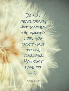 """""""Do not fear death, but rather the unlived life. You don't have to live forever. You just have to live."""" -Natalie Babbitt"""