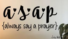 a.s.a.p. Always Say A Prayer Vinyl wall decal. Great for any wall in your office or home. Would be a nice addition to a prayer room/closet or bible study/office area. It can also be placed on a glass picture, smooth wood, or other smooth surface for a great DIY project. Dimensions: