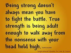 Quote with picture about True strength is being adult enough to walk away from the nonsense with your head held high