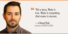 """Tell a story. Make it true. Make it compelling. And make it relevant."" ― Rand Fishkin, Founder of Moz"