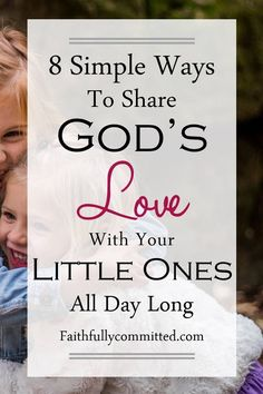 8 Simple Ways to Share God's Love with Your Little Ones All Day Long