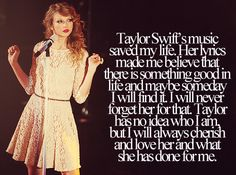 I'm a hardcore metal head (and this may not make sense) but Taylor is my girl. I love her voice, her lyrics, her spirit...I love her! She was there for me when other people weren't. I know I'll never get to meet her and be best friends like I dream of...but hearing her sing is good enough. Her voice gives me a sense of safety and security. Like, no matter what happens, if I sing and write...things will get better.  ~ <3 I'm a Swiftie and I am fearless <3 ~