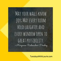 """May your walls know joy; may every room hold laughter, and every window open to great possibility."" —Maryanne Radmacher-Hershey"