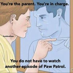 You're the parent. You're in charge. You do not have to watch another episode of Paw Patrol.