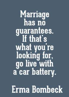 """""""Marriage has no guarantees. If that's what you're looking for, go live with a car battery."""" — Erma Bombeck"""