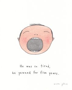 he was so tired, he yawned for five years — by Marc Johns