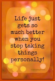 Life just gets so much better when you stop taking things personally.