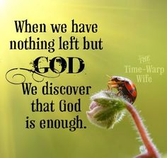 When we have nothing left but God, we discover that God is enough.