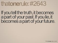 Thatonerule #2643; If you tell the truth, it becomes a part of your past. If you lie, it becomes a part of your future.