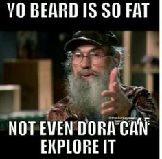 I LOVE THIS UNCLE SI QUOTE! :) :) :) Yo beard is so fat, not even Dora can explore it!