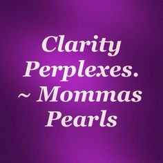 Clarity Perplexes #pearl #wisdom