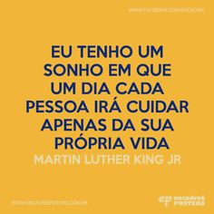 Eu tenho um sonho em que um dia cada pessoa irá cuidar apenas da sua própria vida - Martin Luther King Jr  http://www.encadreeposters.com.br/
