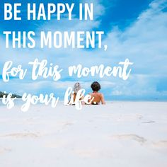 Be Happy in This Moment, For This Moment is Your Life.