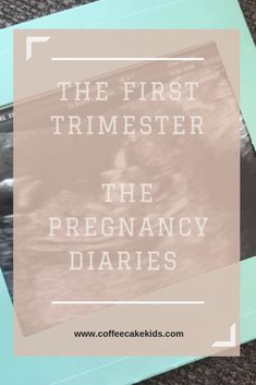 The First Trimester | The Pregnancy Diaries - Coffee, Cake, Kids