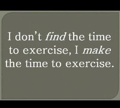 I make the time to exercise.