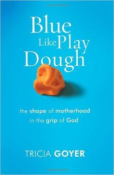 Blue Like Play Dough: The Shape of Motherhood in the Grip of God: Tricia Goyer: 9781601421524: Amazon.com: Books