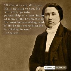 """""""If Christ is not all to you He is nothing to you. He will never go into partnership as a part Savior of men. If He be something He must be everything, and if He be not everything He is nothing to you."""" - C.H. Spurgeon #christ #nothing #savior"""