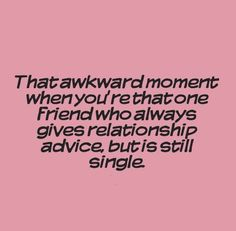 That awkward moment when you're that one friend who always gives relationship advice, but is still single....STORY OF MY LIFE!