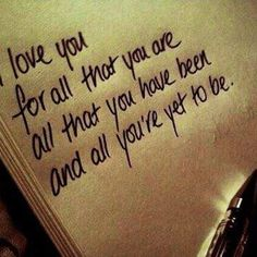 I love you for all that you are, all that you have been and all that you're yet to be.