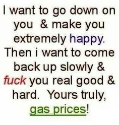 I want to go down on you and make you extremely happy. Then I want to come back up slowly and fuck you real good and hard. Yours truly, gas prices!
