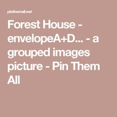 Forest House - envelopeA+D... - a grouped images picture - Pin Them All