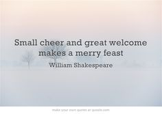 Small cheer and great welcome makes a merry feast