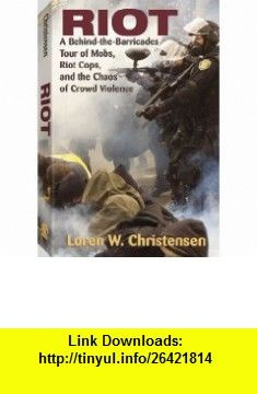 Riot A Behind-The-Barricades Tour of Mobs, Riot Cops, and the Chaos of Crowd Violence (9781581606355) Loren W. Christensen , ISBN-10: 1581606354  , ISBN-13: 978-1581606355 ,  , tutorials , pdf , ebook , torrent , downloads , rapidshare , filesonic , hotfile , megaupload , fileserve