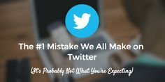 The #1 Mistake We All Make on Twitter (It's Probably Not What You're Expecting)