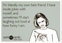 I'm literally my own best friend. I have inside jokes with myself, and sometimes I'll start laughing out loud at how funny I am. -- some eCards