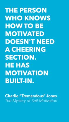 """""""The person who knows how to be motivated doesn't need a cheering section. He has motivation built-in."""" ~ Charlie """"Tremendous"""" Jones"""