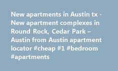 New apartments in Austin tx -New apartment complexes in Round Rock, Cedar Park – Austin from Austin apartment locator #cheap #1 #bedroom #apartments http://apartment.remmont.com/new-apartments-in-austin-tx-new-apartment-complexes-in-round-rock-cedar-park-austin-from-austin-apartment-locator-cheap-1-bedroom-apartments/  #apartment complexes # Two Austin-based companies have teamed to form a new business that plans to build 1,000 apartments in four projects over the next two to three years…