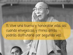 Reglas de vida del Dalai Lama: 11.- Vive una buena y honorable vida, así cuando envejezcas y mires atrás podrás disfrutarla por segunda vez.