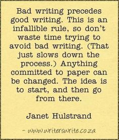 Bad writing precedes good writing. This is an infallible rule, so don't waste time trying to avoid bad writing. (That just slows down the process.) Anything committed to paper can be changed. The idea is to start, and then go from there.
