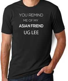 Joke Shirt You Remind Me of My Asian Friend Asian Shirt Gag Gift Funny T Shirt Offensive Shirts Rude Shirts Funny Shirts for Guys Men Tees by CleverFoxApparel on Etsy https://www.etsy.com/listing/227824821/joke-shirt-you-remind-me-of-my-asian