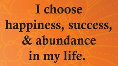 I choose happiness, sucess,  abundance in my life.