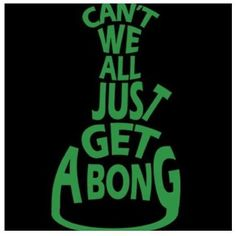 can't we all just get a bong!